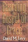 Guarding The Gospel Of Grace- by David M. Levy