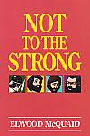 Not To The Strong- by Elwood McQuaid